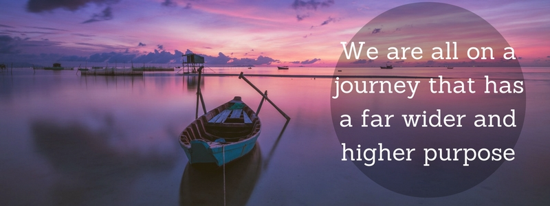 We are all on a journey that has a far wider and higher purpose